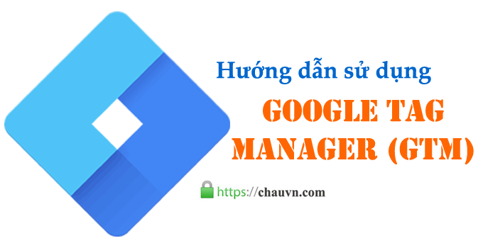 Hướng dẫn sử dụng Google Tag Manager (GTM)
